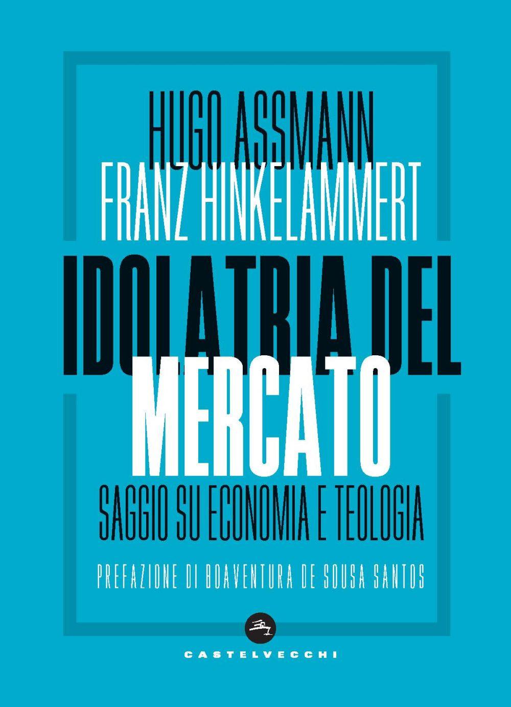IDOLATRIA DEL MERCATO. SAGGIO SU ECONOMIA E TEOLOGIA - Assmann Hugo; Hinkelammert Franz J. - 9788832827934