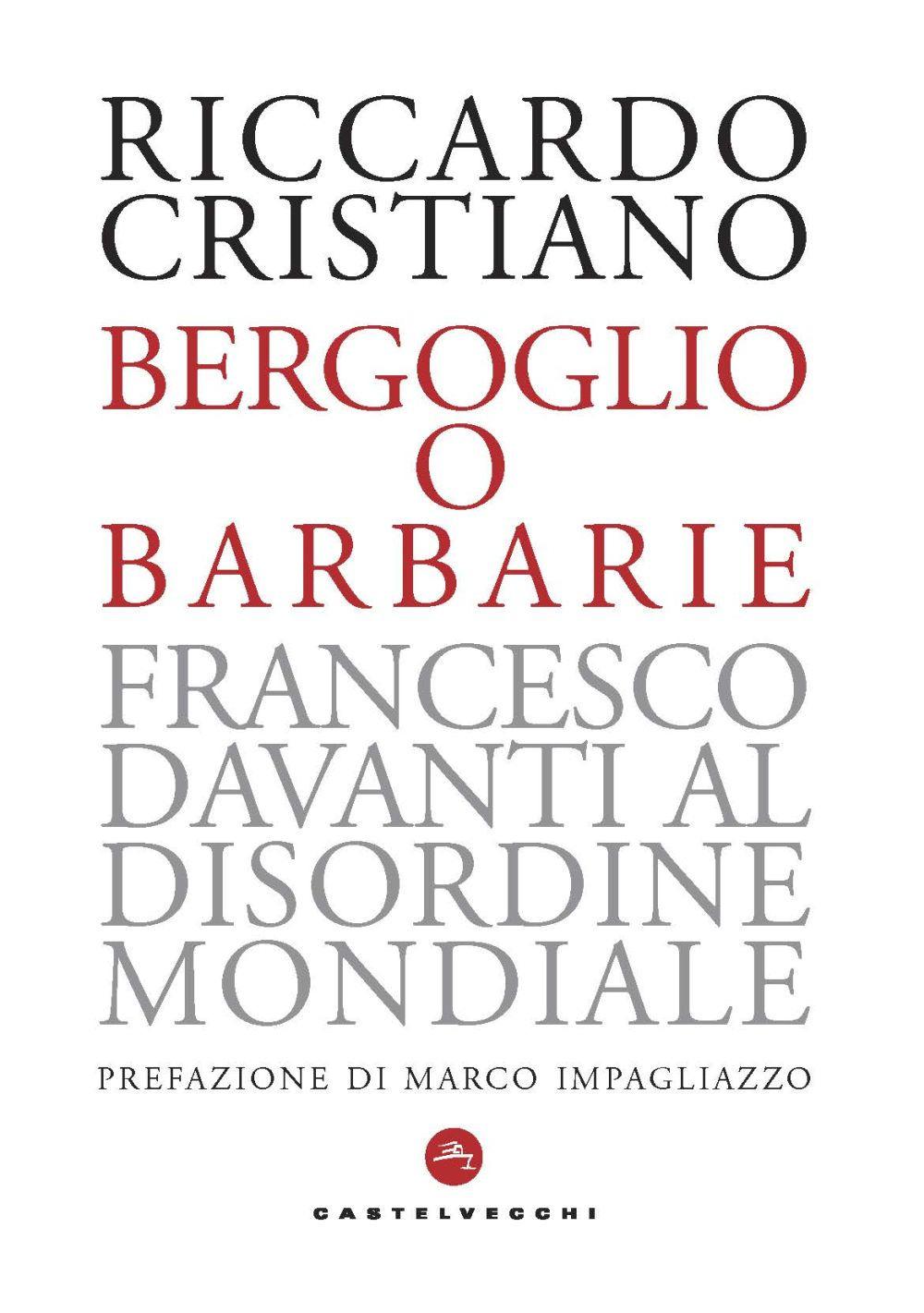BERGOGLIO O BARBARIE. FRANCESCO DAVANTI AL DISORDINE MONDIALE - Cristiano Riccardo - 9788832829372