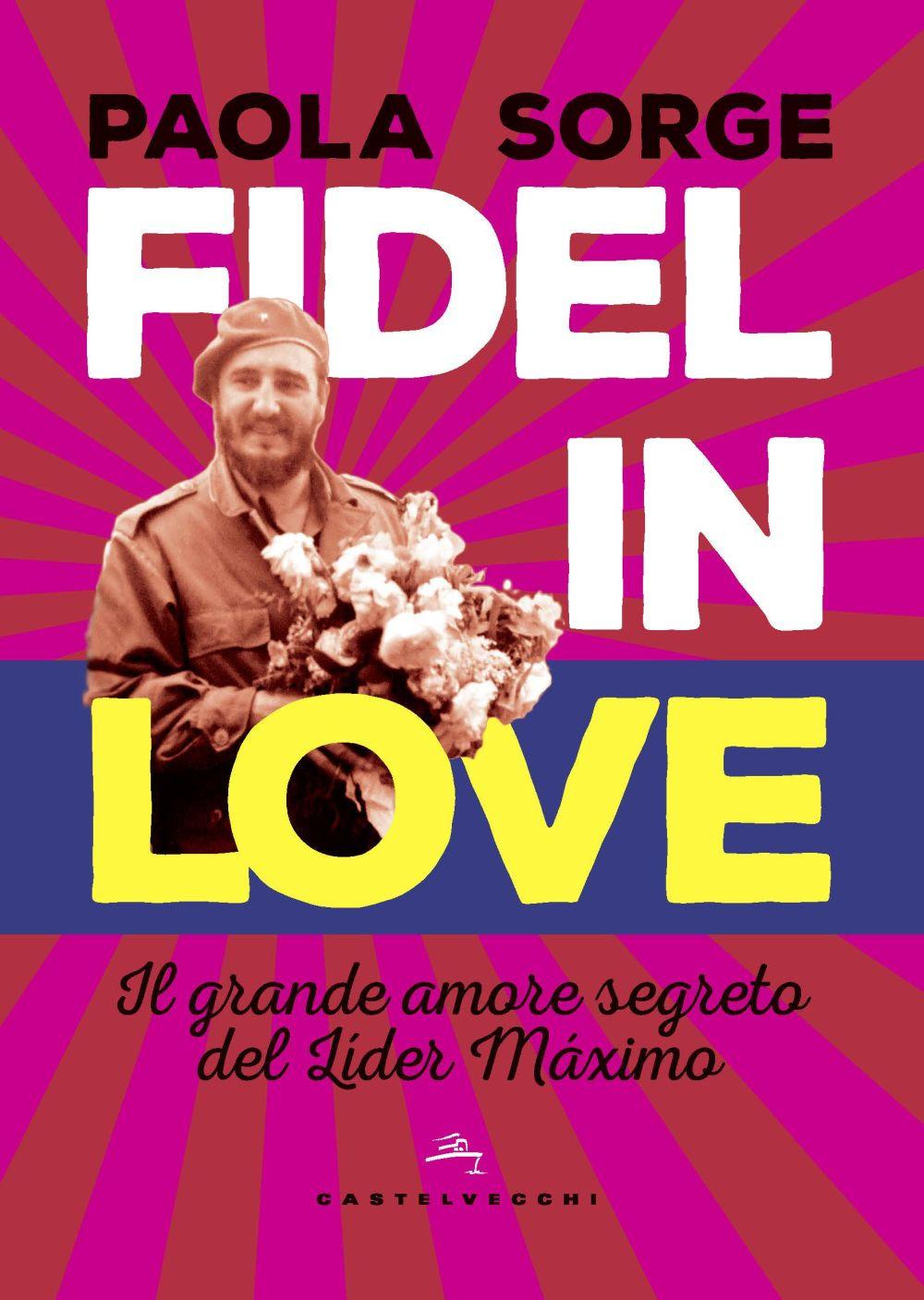 FIDEL IN LOVE. IL MASSIMO AMORE DI FIDEL CASTRO - Sorge Paola - 9788832829778