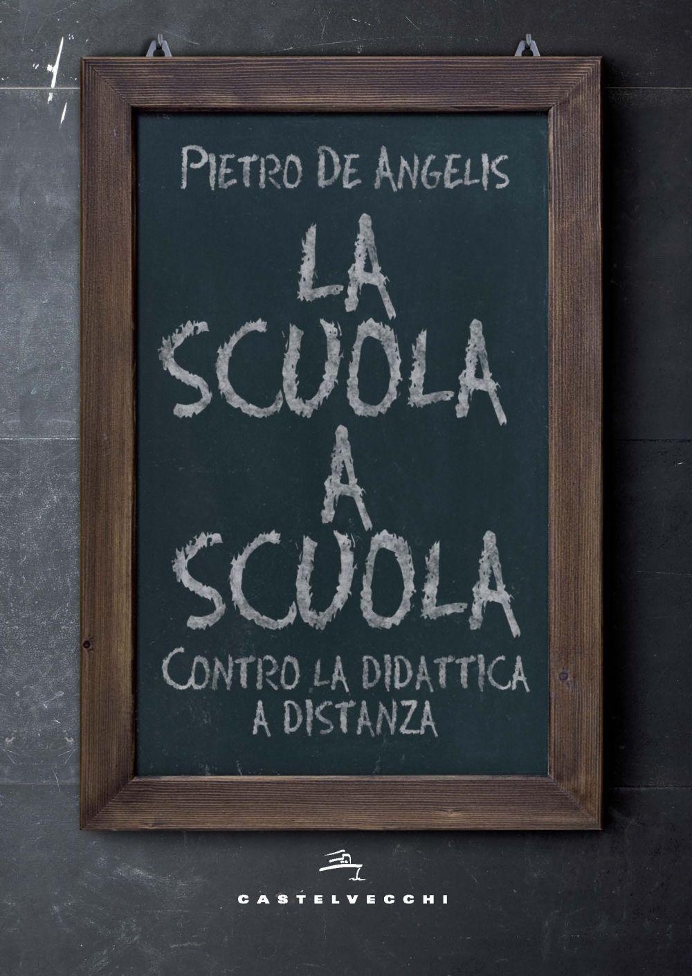 SCUOLA A SCUOLA. CONTRO LA DIDATTICA A DISTANZA (LA) - De Angelis Pietro - 9788832900989