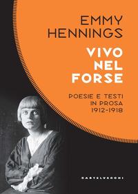 VIVO NEL FORSE - POESIE E TESTI IN PROSA 1912 - 1918 di HENNINGS EMMY