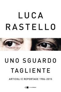 SGUARDO TAGLIENTE - ARTICOLI E REPORTAGE 1986 - 2015 di RASTELLO LUCA