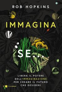 IMMAGINA SE - LIBERA IL POTERE DELL'IMMAGINAZIONE PER CREARE IL FUTURO CHE DESIDERI di...
