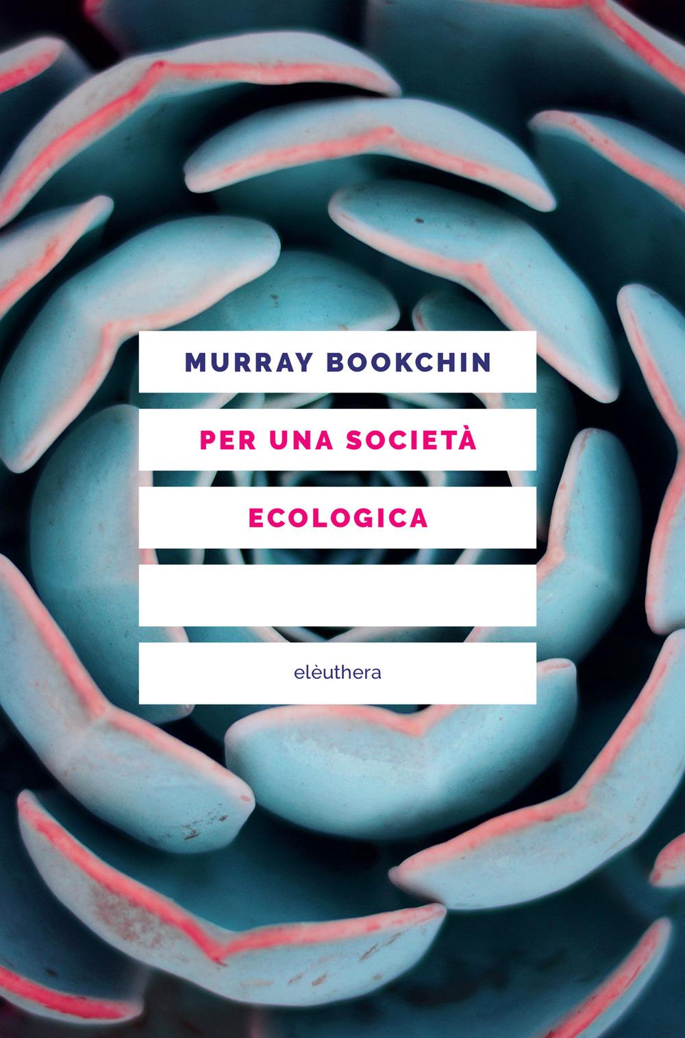 PER UNA SOCIETÀ ECOLOGICA. TESI SUL MUNICIPALISMO LIBERTARIO E LA RIVOLUZIONE SOCIALE - Bookchin Murray - 9788833021041