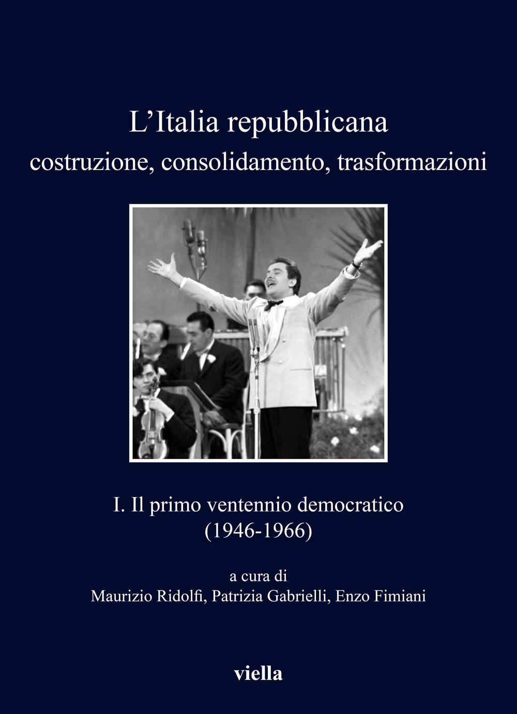 L'Italia repubblicana. Costruzione, consolidamento, trasformazioni. Vol. 1: Il primo ventennio democratico (1946-1966)