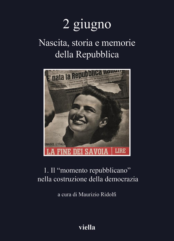 2 giugno. Nascita, storia e memorie della Repubblica. Vol. 1: Il «momento repubblicano» nella costruzione della democrazia