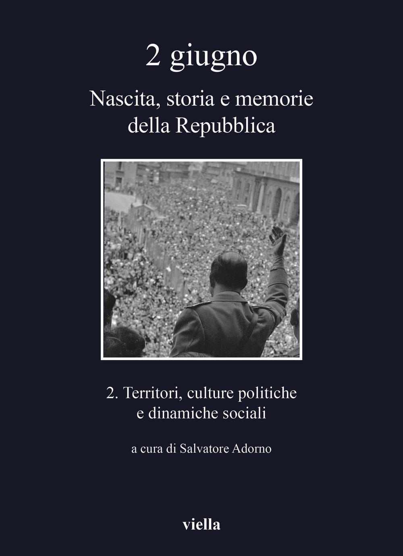 2 giugno. Nascita, storia e memorie della Repubblica. Vol. 2: Territori, culture politiche e dinamiche sociali