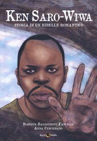 KEN SARO WIWA - STORIA DI UN RIBELLE ROMANTICO di BALESTRUCCI FANCELLU R. - CERCIGNANO A.