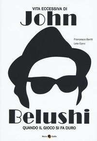 VITA ECCESSIVA DI JOHN BELUSHI - QUANDO IL GIOCO SI FA DURO di BARILLI F. - CORVI L.