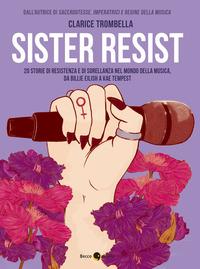 SISTER RESIST - 20 STORIE DI RESISTENZA E DI SORELLANZA NEL MONDO DELLA MUSICA di...