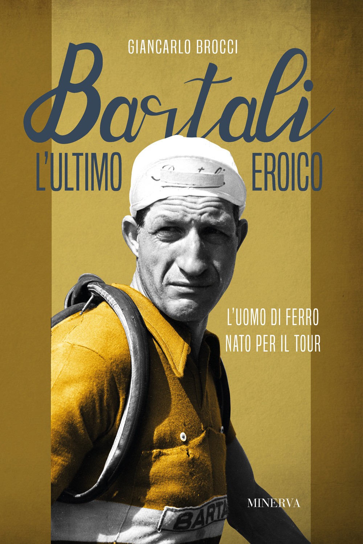 Bartali, l'ultimo eroico. L'uomo di ferro nato per il Tour