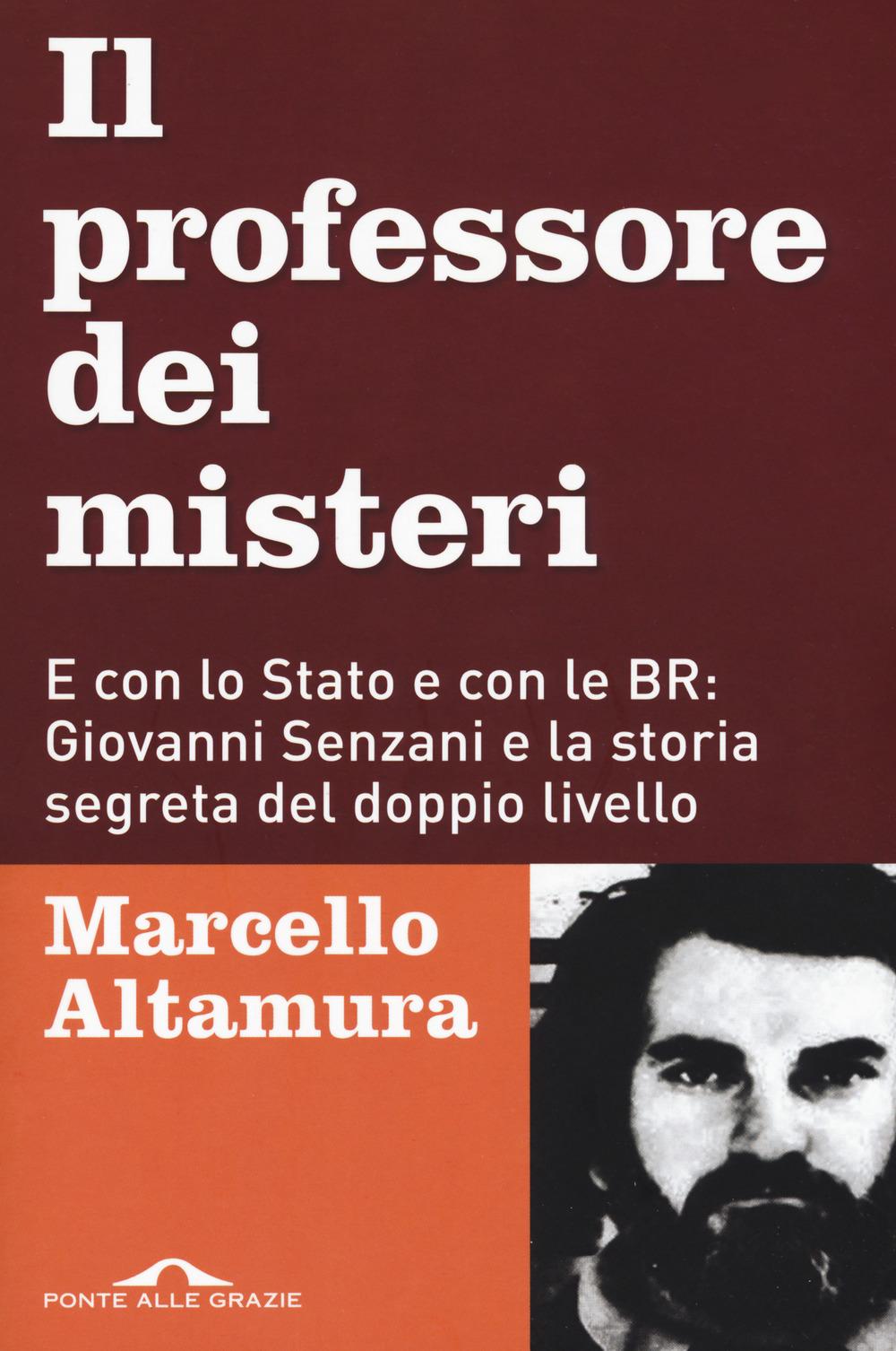PROFESSORE DEI MISTERI. E CON LO STATO E CON LE BR: GIOVANNI SENZANI E LA STORIA SEGRETA DEL DOPPIO LIVELLO (IL) - Altamura Marcello - 9788833311609