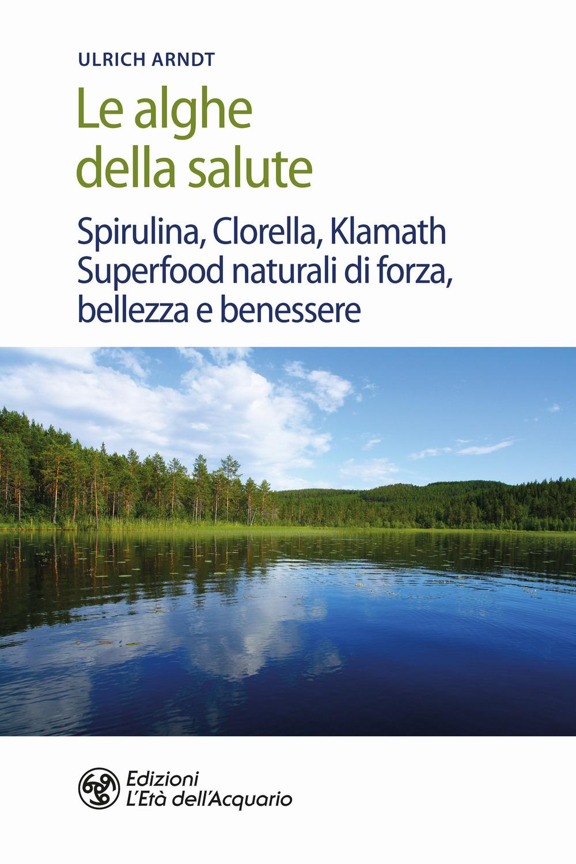 ALGHE DELLA SALUTE. SPIRULINA, CLORELLA, KLAMATH. SUPERFOODS NATURALI DI FORZA, BELLEZZA E BENESSERE (LE) - 9788833361932