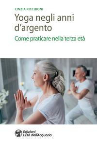 YOGA NEGLI ANNI D'ARGENTO - COME PRATICARE NELLA TERZA ETA' di PICCHIONI CINZIA