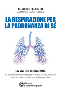 RESPIRAZIONE PER LA PADRONANZA DI SE' - LA VIA DEL BIOHACKING 30 TECNICHE DI...