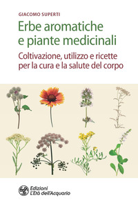 ERBE AROMATICHE E PIANTE MEDICINALI - COLTIVAZIONE UTILIZZO E RICETTE PER LA CURA E LA...
