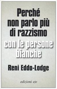 PERCHE' NON PARLO PIU' DI RAZZISMO CON LE PERSONE BIANCHE di EDDO LODGE RENI