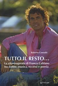 TUTTO IL RESTO - LA VITA ESAGERATA DI FRANCO CALIFANO TRA DONNE MUSICA ECCESSI E POESIA...
