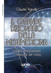 GRANDE DIZIONARIO DELLA METAMEDICINA - GUARIRE INTERPRETANDO I MESSAGGI DEL CORPO di...