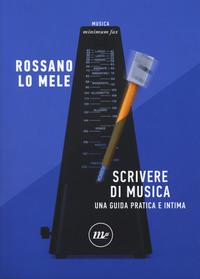 SCRIVERE DI MUSICA - UNA GUIDA PRATICA E INTIMA di LO MELE ROSSANO