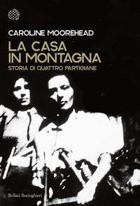 CASA IN MONTAGNA - STORIA DI QUATTRO PARTIGIANE di MOOREHEAD CAROLINE