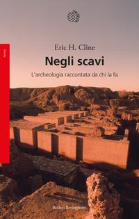 NEGLI SCAVI - L'ARCHEOLOGIA RACCONTATA DA CHI LA FA di CLINE ERIC H.