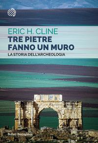 TRE PIETRE FANNO UN MURO - LA STORIA DELL'ARCHEOLOGIA di CLINE ERIC H.
