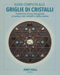 GUIDA COMPLETA ALLE GRIGLIE DI CRISTALLI - TRASFORMA LA TUA VITA GRAZIE AL POTERE DEI...