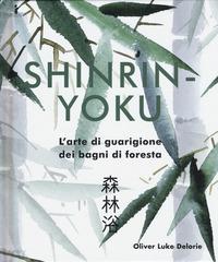 SHIRIN YOKU - L'ARTE DI GUARIGIONE DEI BAGNI DI FORESTA di DELORIE OLIVER LUKE