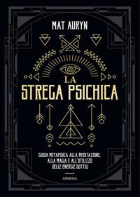 STREGA PSICHICA - GUIDA METAFISICA ALLA MEDITAZIONE ALLA MAGIA E ALL'UTILIZZO DELLE...