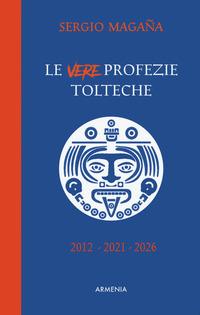 VERE PROFEZIE TOLTECHE - 2012 - 2021 - 2026 di MAGANA SERGIO