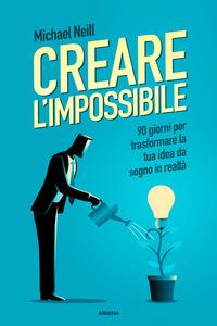 CREARE L'IMPOSSIBILE - 90 GIORNI PER TRASFORMARE LA TUA IDEA DA SOGNO IN REALTA' di...