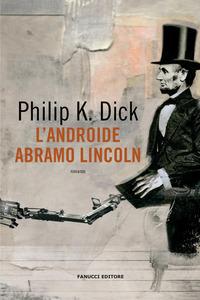 ANDROIDE ABRAMO LINCOLN di DICK PHILIP K.
