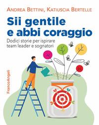 SII GENTILE E ABBI CORAGGIO - DODICI STORIE PER ISPIRARE TEAM LEADER ESOGNATORI di...