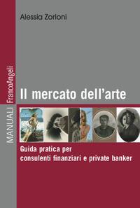 MERCATO DELL'ARTE - GUIDA PRATICA PER CONSULENTI FINANZIARI E PRIVATE BANKER di ZORLONI...