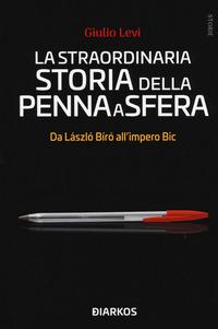 STRAORDINARIA STORIA DELLA PENNA A SFERA - DA LASZLO BIRO ALL'IMPERO BIC di LEVI GIULIO