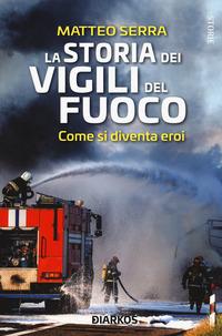STORIA DEI VIGILI DEL FUOCO - COME SI DIVENTA EROI di SERRA MATTEO