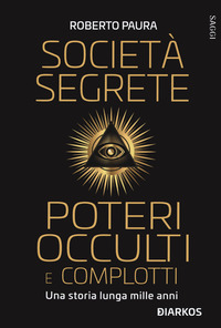 SOCIETA' SEGRETE POTERI OCCULTI E COMPLOTTI di PAURA ROBERTO