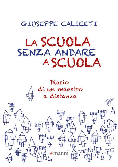 SCUOLA SENZA ANDARE A SCUOLA. DIARIO DI UN MAESTRO A DISTANZA (LA) - Caliceti Giuseppe - 9788836170272