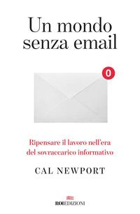 MONDO SENZA EMAIL - RIPENSARE IL LAVORO NELL'ERA DEL SOVRACCARICO INFORMATIVO di...