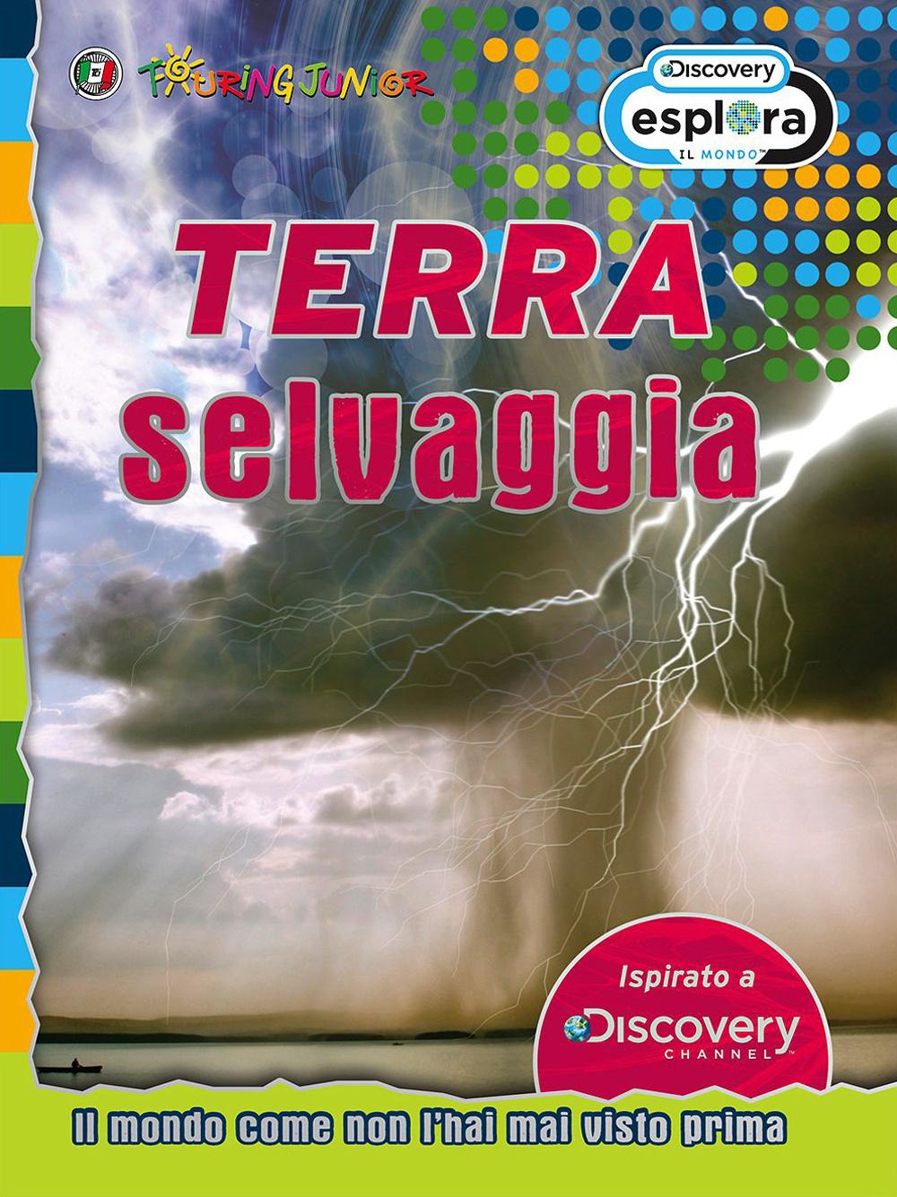 TERRA SELVAGGIA. IL MONDO COME NON L'HAI MAI VISTO PRIMA - 9788836566433