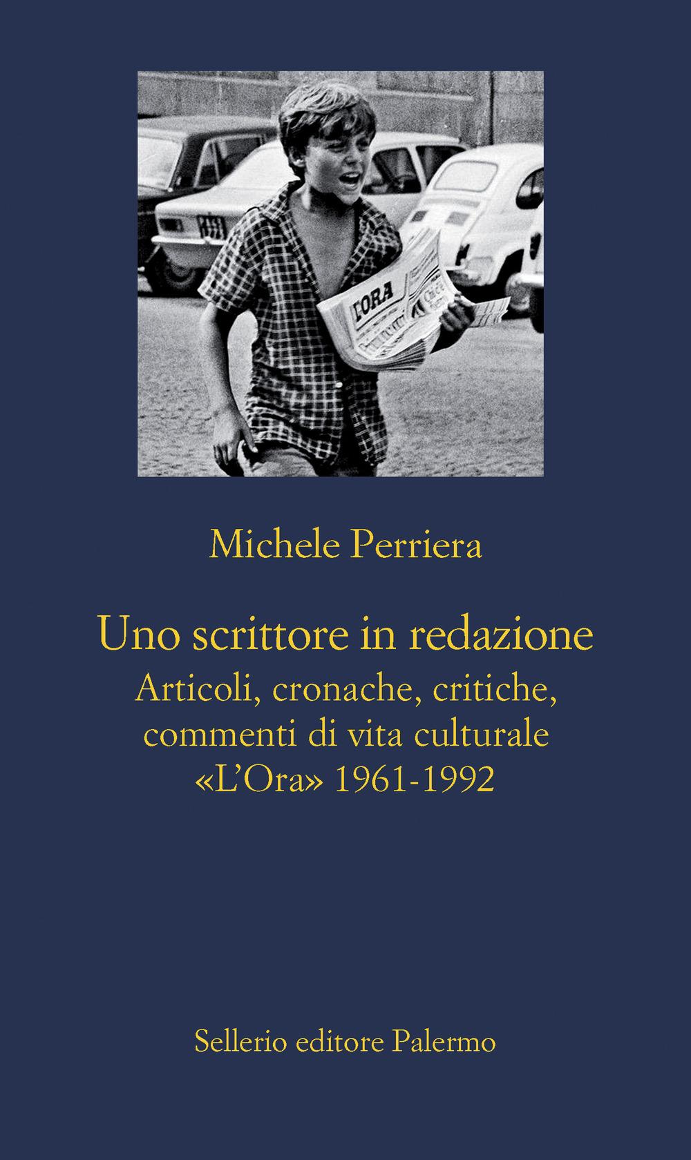 Uno scrittore in redazione. Articoli, cronache, critiche, commenti di vita culturale. «L'Ora» 1961-1992