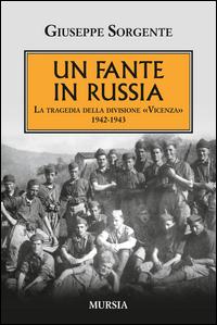FANTE IN RUSSIA - LA TRAGEDIA DELLA DIVISIONE VICENZA 1942 - 1943 di SORGENTE GIUSEPPE
