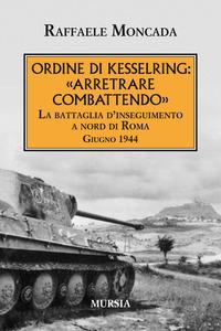 ORDINE DI KESSELRING ARRETRARE COMBATTENDO - LA BATTAGLIA D'INSEGUIMENTO A NORD DI ROMA...