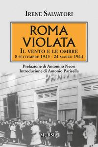 ROMA VIOLATA - IL VENTO E LE OMBRE 8 SETTEMBRE 1943 - 24 MARZO 1944 di SALVATORI IRENE