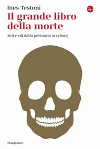 GRANDE LIBRO DELLA MORTE - MITI E RITI DALLA PREISTORIA AI CYBORG di TESTONI INES