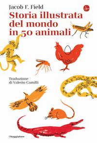 STORIA ILLUSTRATA DEL MONDO IN 50 ANIMALI di FIELD JACOB F.
