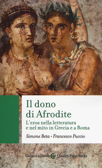 DONO DI AFRODITE - L'EROS NELLA LETTERATURA E NEL MITO IN GRECIA E A ROMA di BETA S. -...