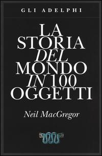STORIA DEL MONDO IN 100 OGGETTI di MACGREGOR NEIL
