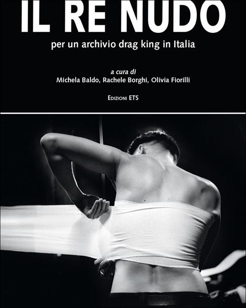 Il re nudo. Per un archivio drag king in Italia. Ediz. illustrata